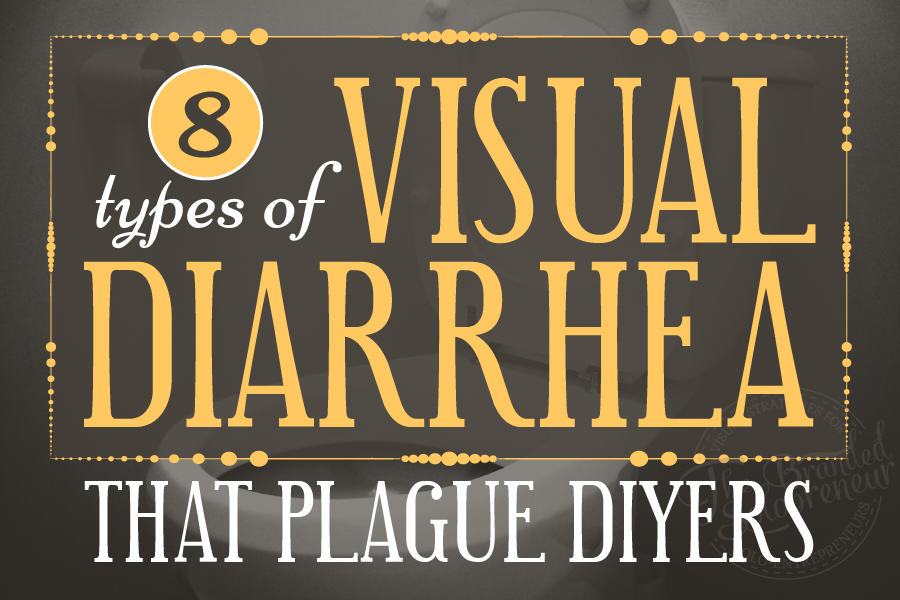 8 Types Of Visual Diarrhea That Plague DIYers