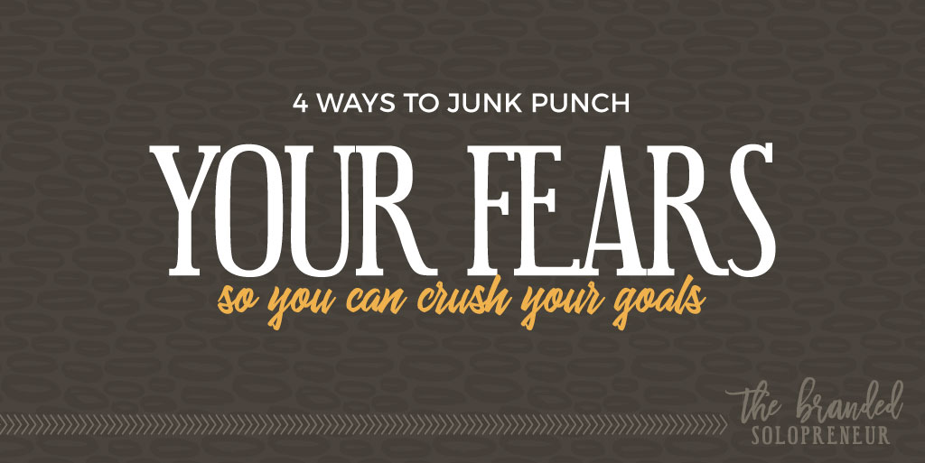 4 Ways to Junk Punch Your Fears, So You can Crush Your Goals